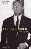 Axel Springer - Die Biografie - Hans-Peter Schwarz - Propyläen (Ullstein)