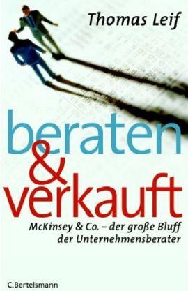 Beraten und verkauft - McKinsey & Co., der große Bluff der Unternehmensberater - Thomas Leif - Management - C. Bertelsmann