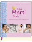 Das Mami Buch - Schwangerschaft, Geburt und die zehn Monate danach - Katja Kessler, Caroline Ronnefeldt, Peter Paech, Maya Stollenwerk - Coppenrath