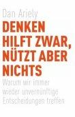 Denken hilft zwar, nützt aber nichts - Warum wir immer wieder unvernünftige Entscheidungen treffen - Dan Ariely - Droemer/Knaur