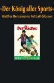 Der König aller Sports - Walther Bensemanns Fußball-Glossen - Bernd-M. Beyer - Fußball, Walther Bensemann - Die Werkstatt