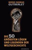 Die 50 größten Lügen und Legenden der Weltgeschichte - Bernd I. Gutberlet - Ehrenwirth (Lübbe)