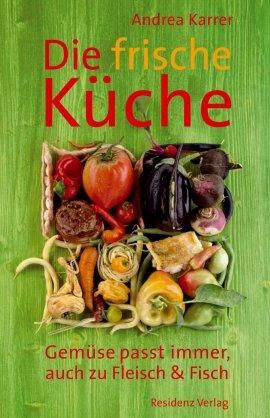Die frische Küche – Gemüse passt immer, auch zu Fleisch und Fisch – Andrea Karrer – Residenz Verlag – Bücher & Literatur Sachbücher Kochbuch – Charts & Bestenlisten