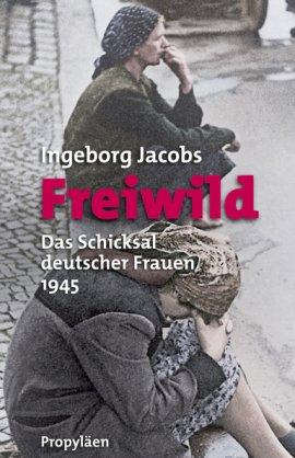 Freiwild – Das Schicksal deutscher Frauen 1945 – Ingeborg Jacobs – Nationalsozialismus, Anonyma – Propyläen Verlag (Ullstein) – Bücher & Literatur Sachbücher Geschichte & Archäologie – Charts & Bestenlisten