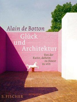 Glück und Architektur – Von der Kunst, daheim zu Hause zu sein – Alain de Botton – S. Fischer – Bücher (Bildband) Sachbücher Gesellschaft – Charts & Bestenlisten