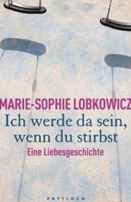 Ich werde da sein, wenn du stirbst – Eine Liebesgeschichte – Marie-Sophie Lobkowicz – Pattloch (Droemer/Knaur) – Bücher & Literatur Sachbücher Romanhafte Biografie – Charts & Bestenlisten