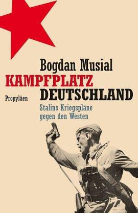 Kampfplatz Deutschland – Stalins Kriegspläne gegen den Westen – Bogdan Musial – Russland – Propyläen (Ullstein) – Bücher & Literatur Sachbücher Geschichte – Charts & Bestenlisten