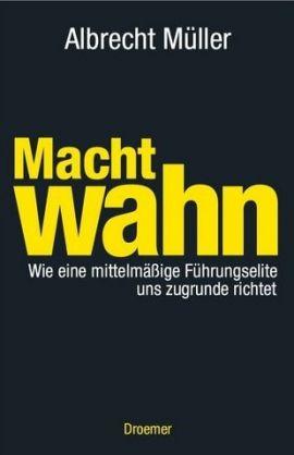 Machtwahn – Wie eine mittelmäßige Führungselite uns zugrunde richtet – Albrecht Müller – Management, Systemkritik – Droemer/Knaur – Bücher & Literatur Sachbücher Wirtschaft – Charts & Bestenlisten