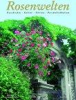 Rosenwelten - Geschichte, Kultur, Gärten, Persönlichkeiten