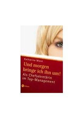 Und morgen bringe ich ihn um! Als Chefsekretärin im Top-Management – Katharina Münk – Management – Bücher & Literatur Sachbücher Wirtschaft – Charts, Bestenlisten, Top 10, Hitlisten, Chartlisten, Bestseller-Rankings
