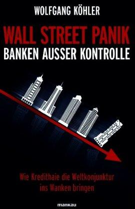 Wall Street Panik – Banken außer Kontrolle – Wie Kredithaie die Weltkonjunktur ins Wanken bringen – Wolfgang Köhler – Systemkritik – Mankau Verlag – Bücher & Literatur Sachbücher Wirtschaft & Business – Charts & Bestenlisten