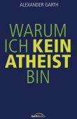 Warum ich kein Atheist bin - Ein Plädoyer für den Glauben - Alexander Garth - Atheismus, Christentum - Gerth Medien