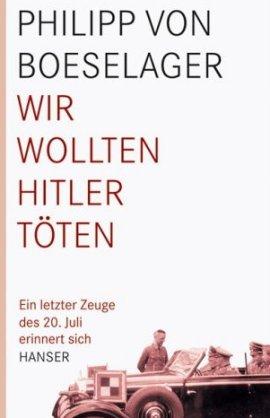 Wir wollten Hitler töten – Ein letzter Zeuge des 20. Juli erinnert sich – Philipp von Boeselager – Nationalsozialismus, Der letzte Zeuge – Hanser Verlag – Bücher & Literatur Sachbücher Geschichte & Archäologie – Charts & Bestenlisten