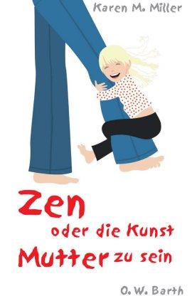 Zen oder die Kunst Mutter zu sein – Karen M. Miller – Buddhismus – O.W. Barth (Fischerverlage) – Bücher & Literatur Sachbücher Ratgeber, Eltern & Familie – Charts & Bestenlisten